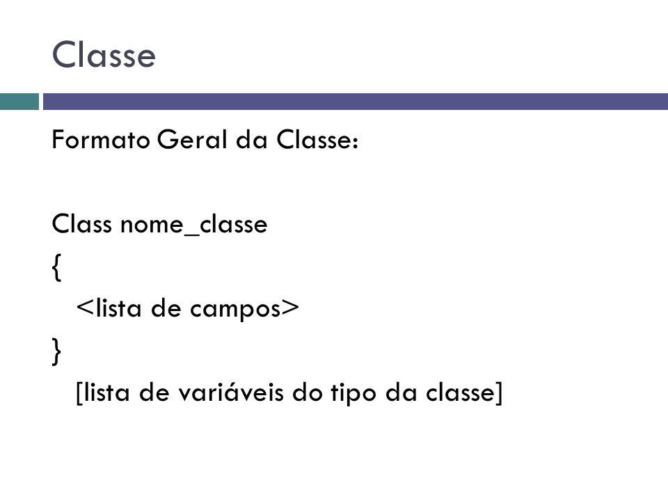 Classe Formato Geral da Classe: Class nome_classe { <lista de campos> } [lista de variáveis do tipo da classe]
